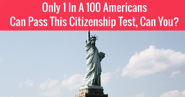 Only 1 In A 100 Americans Can Pass This Citizenship Test, Can You?