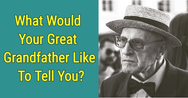 What Would Your Great Grandfather Like To Tell You?