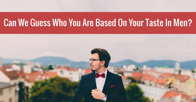 Can We Guess Who You Are Based On Your Taste In Men?