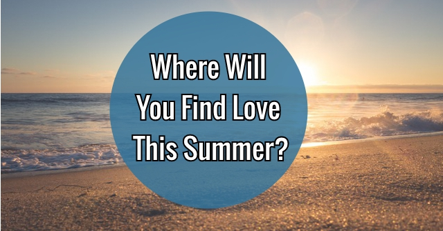 Where Will You Find Love This Summer?