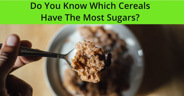 Do You Know Which Cereals Have The Most Sugars?