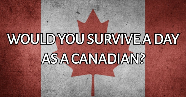 Would You Survive A Day As A Canadian?