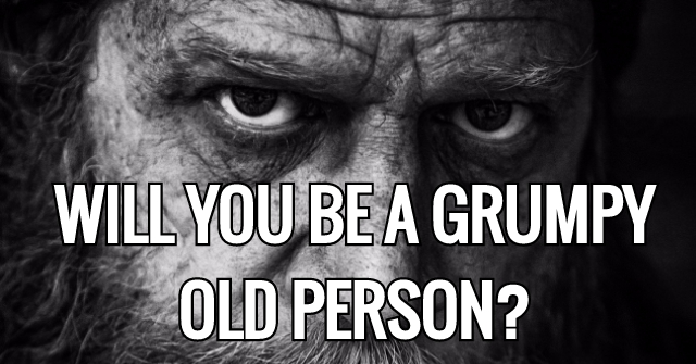 Will You Be A Grumpy Old Person?