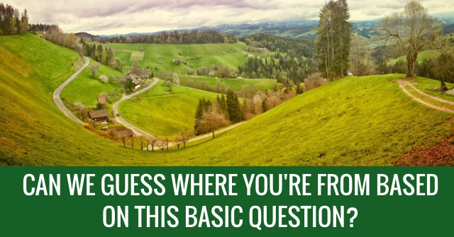 Can We Guess Where You're From Based On This Basic Question?