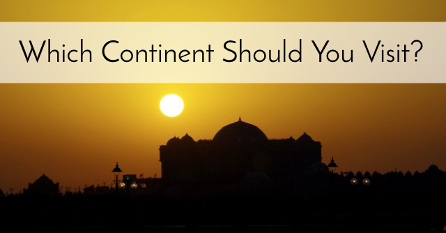 Which Continent Should You Visit?