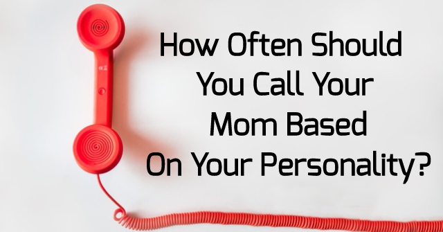 How Often Should You Call Your Mom Based On Your Personality
