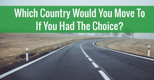 Which Country Would You Move To If You Had The Choice?