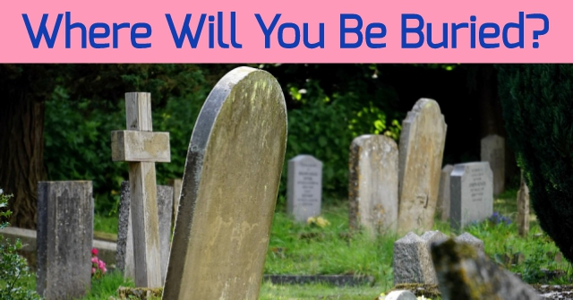Where Will You Be Buried?