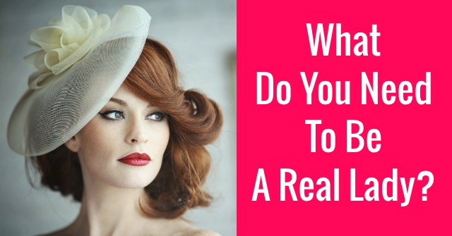What Do You Need To Be A Real Lady?
