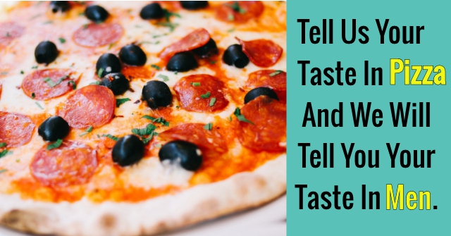 Tell Us Your Taste In Pizza And We Will Tell You Your Taste In Men