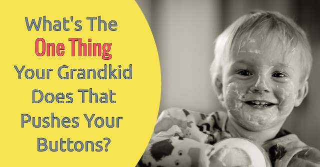 What's The One Thing Your Grandkid Does That Pushes Your Buttons?