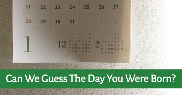 Can We Guess The Day You Were Born?