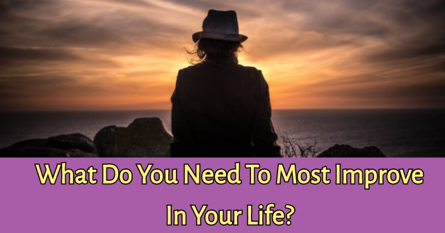 What Do You Need To Most Improve In Your Life?