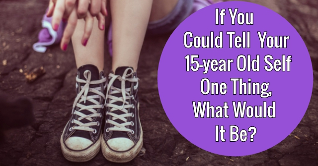 If You Could Tell Your 15-year Old Self One Thing, What Would It Be?