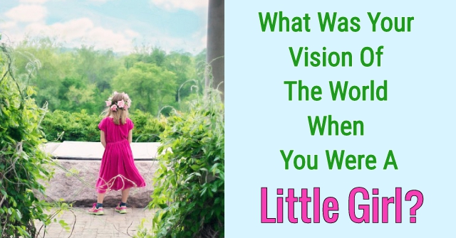 What Was Your Vision Of The World When Your Were Little Girl?