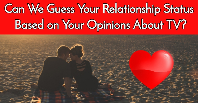 Can We Guess Your Relationship Status Based on Your Opinions About TV?