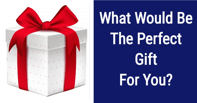 What Would Be The Perfect Gift For You?
