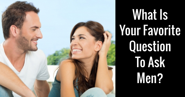 What Is Your Favorite Question To Ask Men?