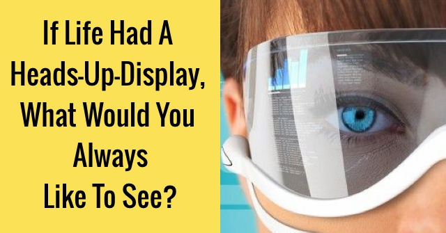 If Life Had A Heads-Up-Display, What Would You Always Like To See?