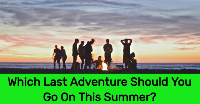 Which Last Adventure Should You Go On This Summer?