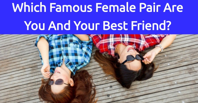 Which Famous Female Pair Are You And Your Best Friend?