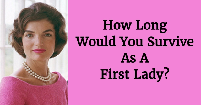 How Long Would You Survive As A First Lady?