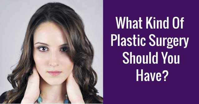 What Kind Of Plastic Surgery Should You Have?