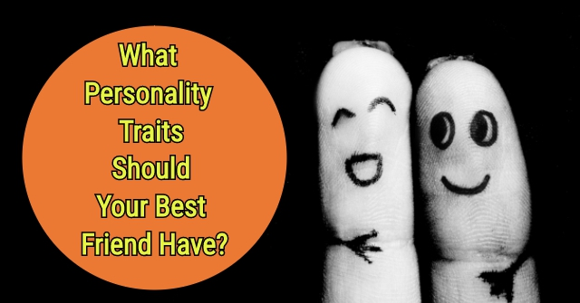 What Personality Traits Should Your Best Friend Have?