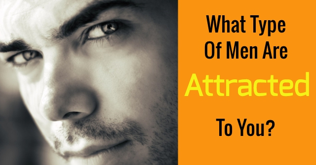 What Type Of Men Are Attracted To You?