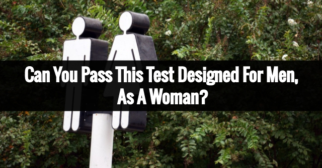 Can You Pass This Test Designed For Men, As A Woman?