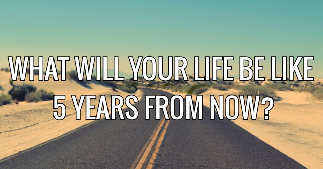What Will Your Life Be Like 5 Years From Now?