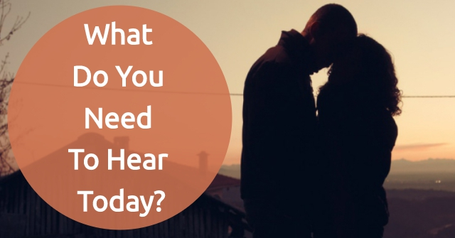 What Do You Need To Hear Today?