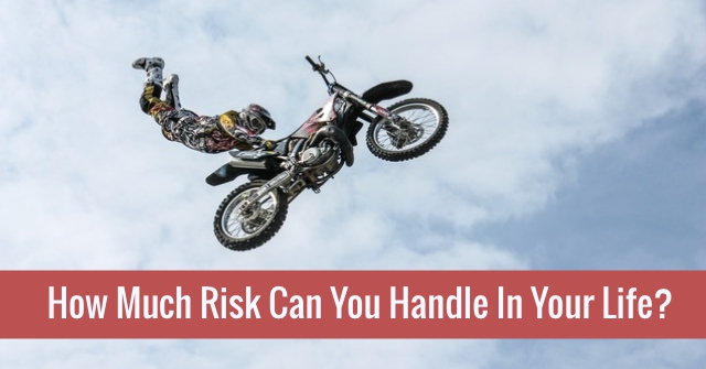 How Much Risk Can You Handle In Your Life?