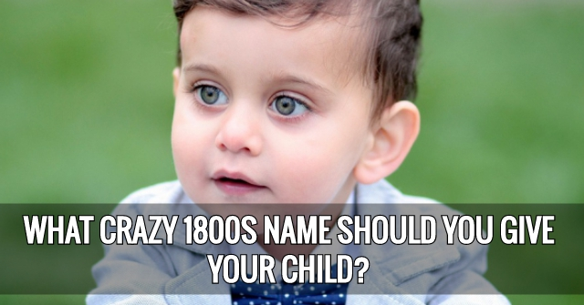 What Crazy 1800s Name Should You Give Your Child?