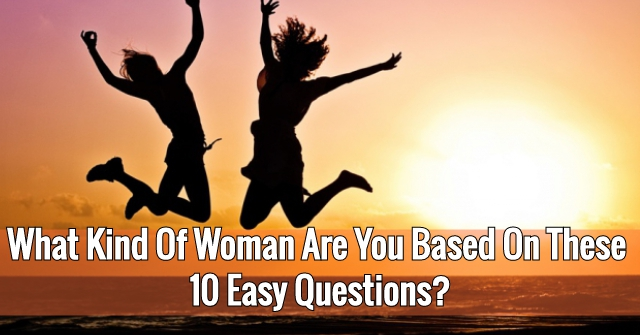 What Kind Of Woman Are You Based On The 10 Easy Questions?