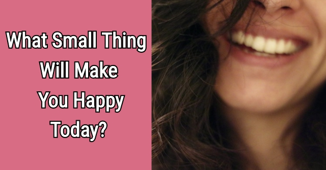 What Small Thing Will Make You Happy Today?