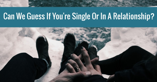 Can We Guess If You're Single Or In A Relationship?