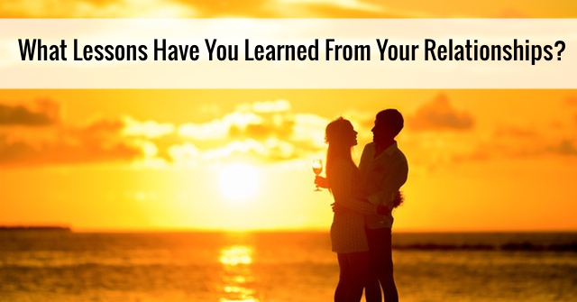 What Lessons Have You Learned From Your Relationships?