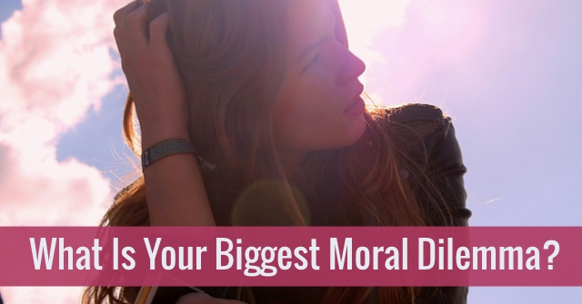 What Is Your Biggest Moral Dilemma?