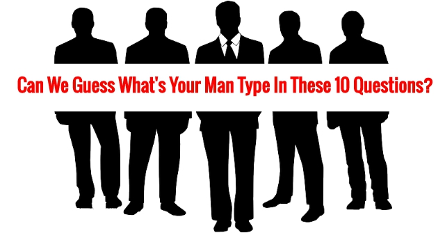 Can We Guess What's Your Man Type In These 10 Questions?