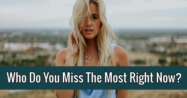 Who Do You Miss The Most Right Now?