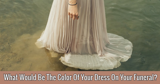 What Would Be The Color Of Your Dress On Your Funeral?