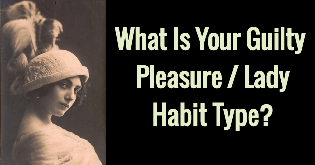 What Is Your Guilty Pleasure / Lady Habit Type