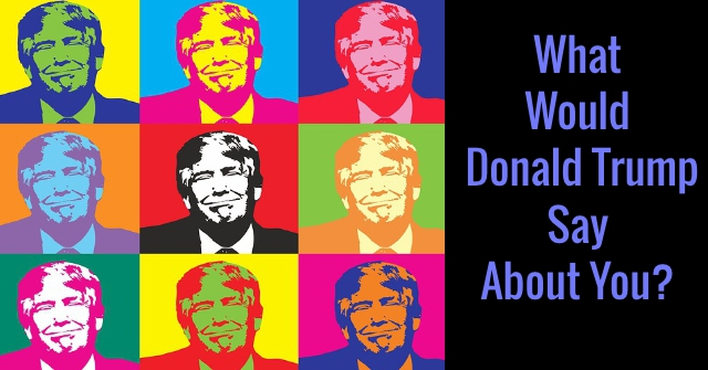 What Would Donald Trump Say About You?