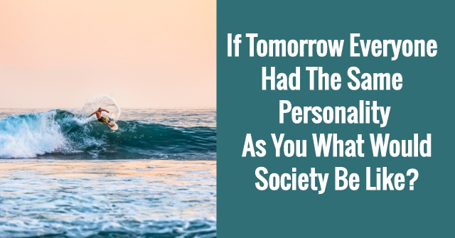 If Tomorrow Everyone Had The Same Personality As You What Would Society Be Like?