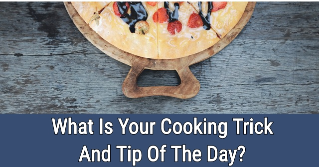 What Is Your Cooking Trick And Tip Of The Day?