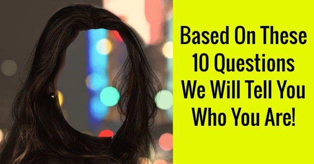 Based On These 10 Questions We Will Tell You Who You Are!
