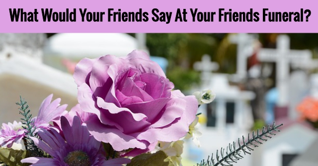 What Would Your Friends Say At Your Friends Funeral?
