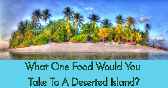 What One Food Would You Take To A Deserted Island?