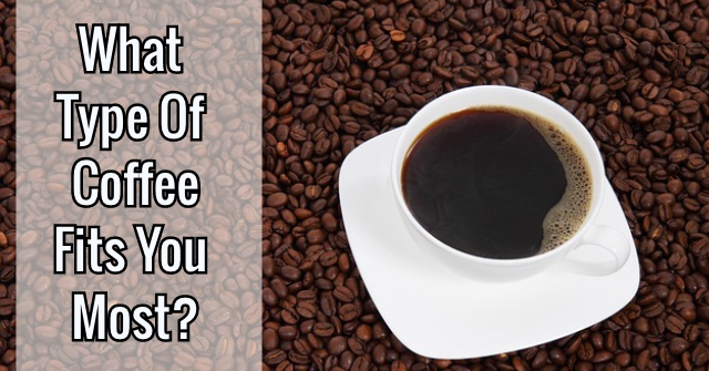 What Type Of Coffee Fits You Most?